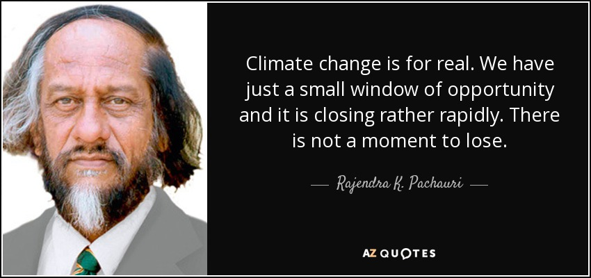 Climate change is for real. We have just a small window of opportunity and it is closing rather rapidly. There is not a moment to lose. - Rajendra K. Pachauri