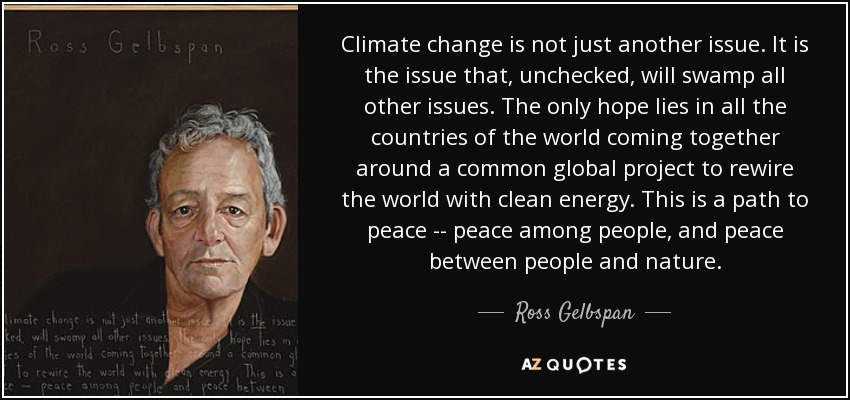 Climate change is not just another issue. It is the issue that, unchecked, will swamp all other issues. The only hope lies in all the countries of the world coming together around a common global project to rewire the world with clean energy. This is a path to peace -- peace among people, and peace between people and nature. - Ross Gelbspan