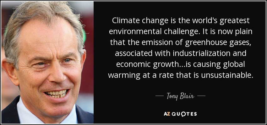 Climate change is the world's greatest environmental challenge. It is now plain that the emission of greenhouse gases, associated with industrialization and economic growth...is causing global warming at a rate that is unsustainable. - Tony Blair