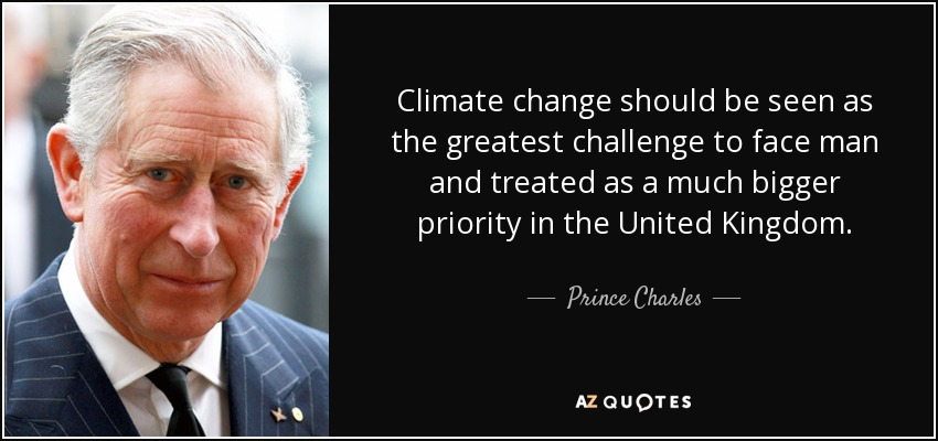 Climate change should be seen as the greatest challenge to face man and treated as a much bigger priority in the United Kingdom. - Prince Charles