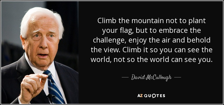 Climb the mountain not to plant your flag, but to embrace the challenge, enjoy the air and behold the view. Climb it so you can see the world, not so the world can see you. - David McCullough