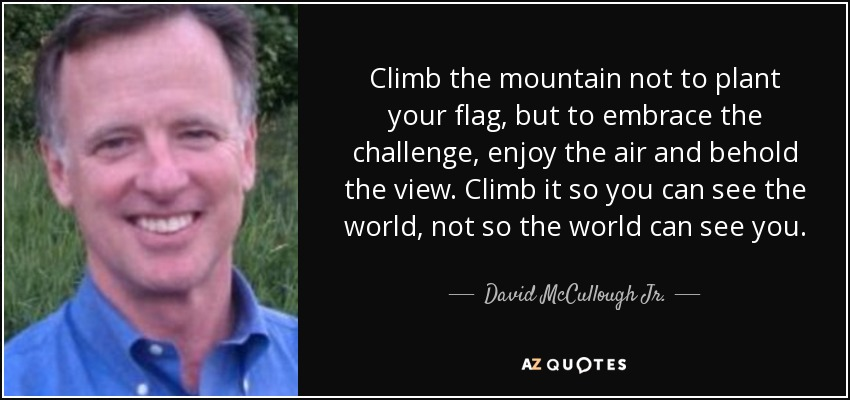 Climb the mountain not to plant your flag, but to embrace the challenge, enjoy the air and behold the view. Climb it so you can see the world, not so the world can see you. - David McCullough Jr.