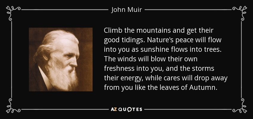 Climb the mountains and get their good tidings. Nature's peace will flow into you as sunshine flows into trees. The winds will blow their own freshness into you, and the storms their energy, while cares will drop away from you like the leaves of Autumn. - John Muir