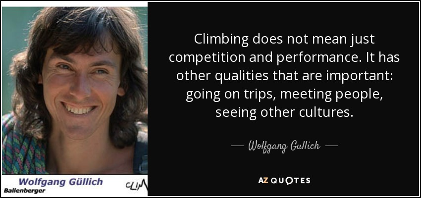 Climbing does not mean just competition and performance. It has other qualities that are important: going on trips, meeting people, seeing other cultures. - Wolfgang Gullich