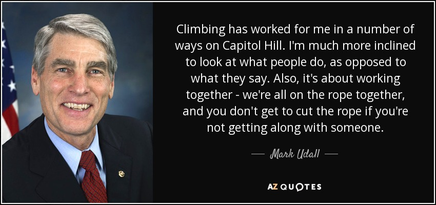 Climbing has worked for me in a number of ways on Capitol Hill. I'm much more inclined to look at what people do, as opposed to what they say. Also, it's about working together - we're all on the rope together, and you don't get to cut the rope if you're not getting along with someone. - Mark Udall