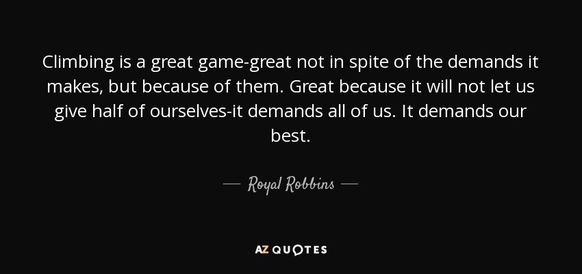 Climbing is a great game-great not in spite of the demands it makes, but because of them. Great because it will not let us give half of ourselves-it demands all of us. It demands our best. - Royal Robbins