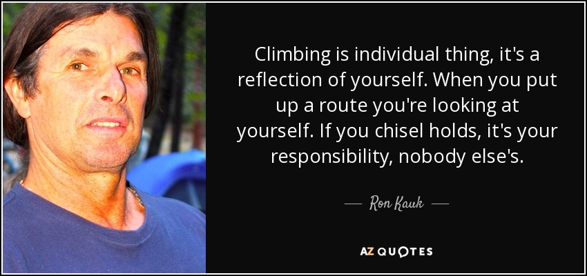 Climbing is individual thing, it's a reflection of yourself. When you put up a route you're looking at yourself. If you chisel holds, it's your responsibility, nobody else's. - Ron Kauk