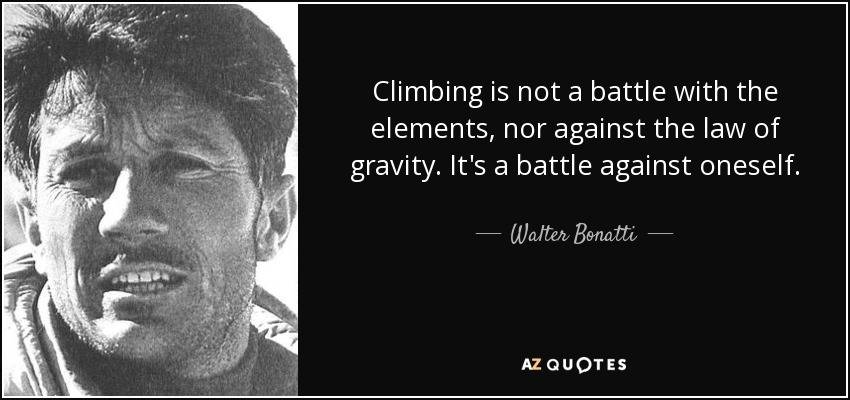 Climbing is not a battle with the elements, nor against the law of gravity. It's a battle against oneself. - Walter Bonatti