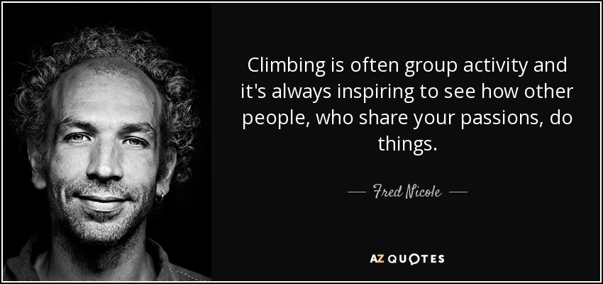 Climbing is often group activity and it's always inspiring to see how other people, who share your passions, do things. - Fred Nicole