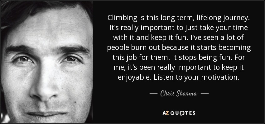 Climbing is this long term, lifelong journey. It's really important to just take your time with it and keep it fun. I've seen a lot of people burn out because it starts becoming this job for them. It stops being fun. For me, it's been really important to keep it enjoyable. Listen to your motivation. - Chris Sharma
