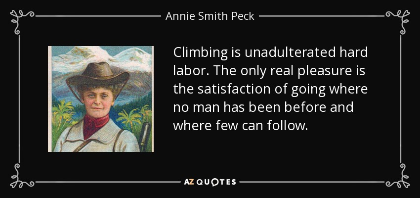 Climbing is unadulterated hard labor. The only real pleasure is the satisfaction of going where no man has been before and where few can follow. - Annie Smith Peck