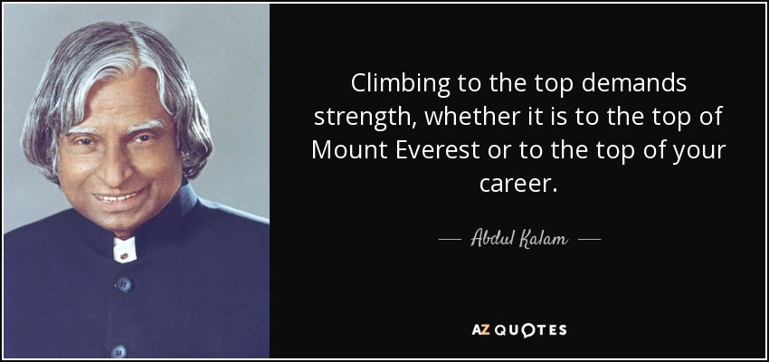 Climbing to the top demands strength, whether it is to the top of Mount Everest or to the top of your career. - Abdul Kalam
