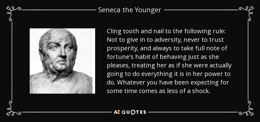 Cling tooth and nail to the following rule: Not to give in to adversity, never to trust prosperity, and always to take full note of fortune's habit of behaving just as she pleases, treating her as if she were actually going to do everything it is in her power to do. Whatever you have been expecting for some time comes as less of a shock. - Seneca the Younger