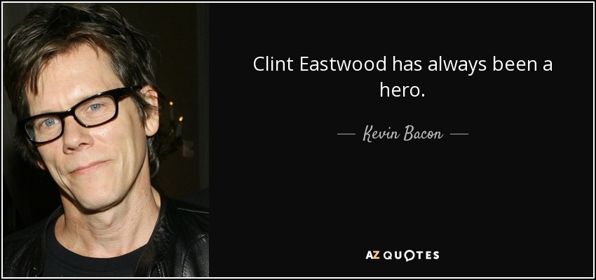 Clint Eastwood has always been a hero. - Kevin Bacon