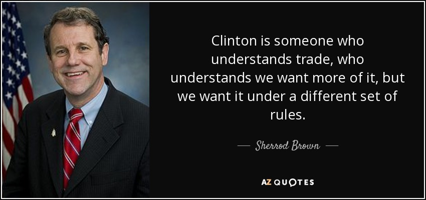 Clinton is someone who understands trade, who understands we want more of it, but we want it under a different set of rules. - Sherrod Brown