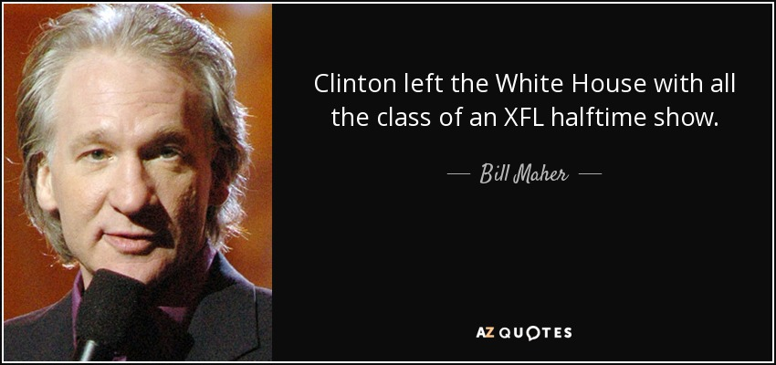 Clinton left the White House with all the class of an XFL halftime show. - Bill Maher