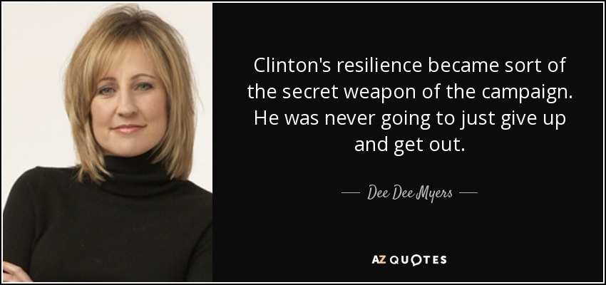 Clinton's resilience became sort of the secret weapon of the campaign. He was never going to just give up and get out. - Dee Dee Myers
