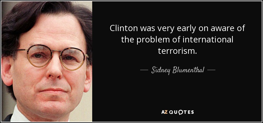 Clinton was very early on aware of the problem of international terrorism. - Sidney Blumenthal