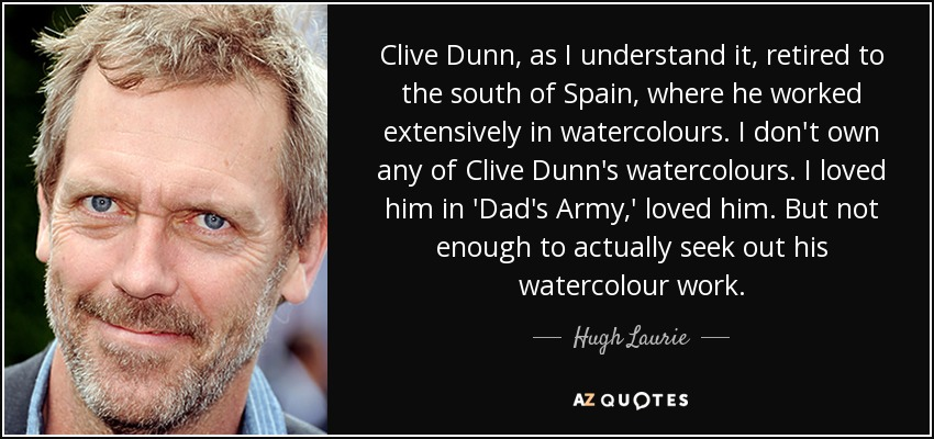 Clive Dunn, as I understand it, retired to the south of Spain, where he worked extensively in watercolours. I don't own any of Clive Dunn's watercolours. I loved him in 'Dad's Army,' loved him. But not enough to actually seek out his watercolour work. - Hugh Laurie