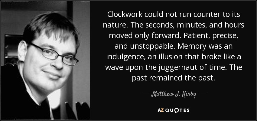 Clockwork could not run counter to its nature. The seconds, minutes, and hours moved only forward. Patient, precise, and unstoppable. Memory was an indulgence, an illusion that broke like a wave upon the juggernaut of time. The past remained the past. - Matthew J. Kirby