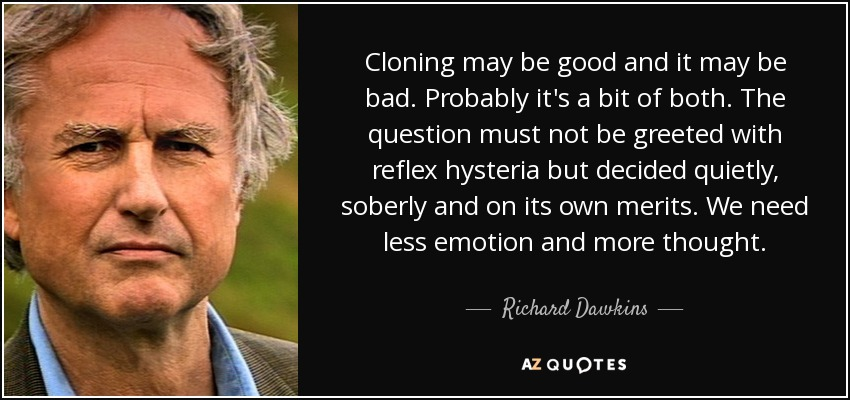 Cloning may be good and it may be bad. Probably it's a bit of both. The question must not be greeted with reflex hysteria but decided quietly, soberly and on its own merits. We need less emotion and more thought. - Richard Dawkins