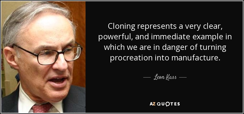 Cloning represents a very clear, powerful, and immediate example in which we are in danger of turning procreation into manufacture. - Leon Kass