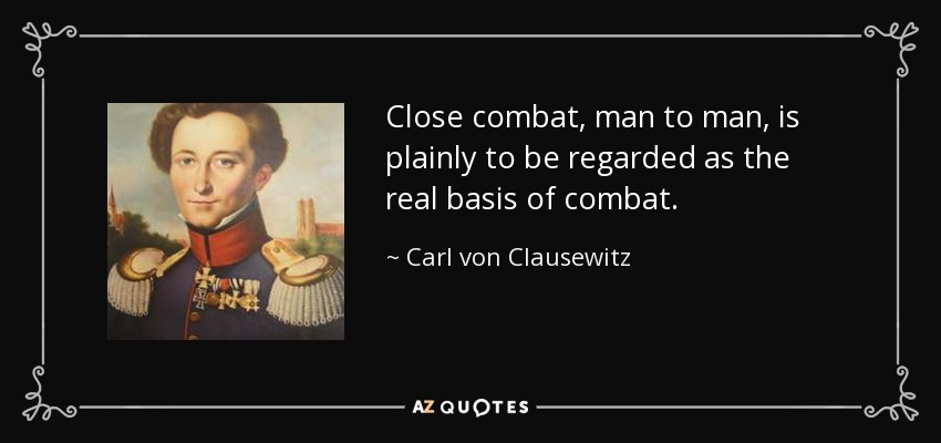 Close combat, man to man, is plainly to be regarded as the real basis of combat. - Carl von Clausewitz