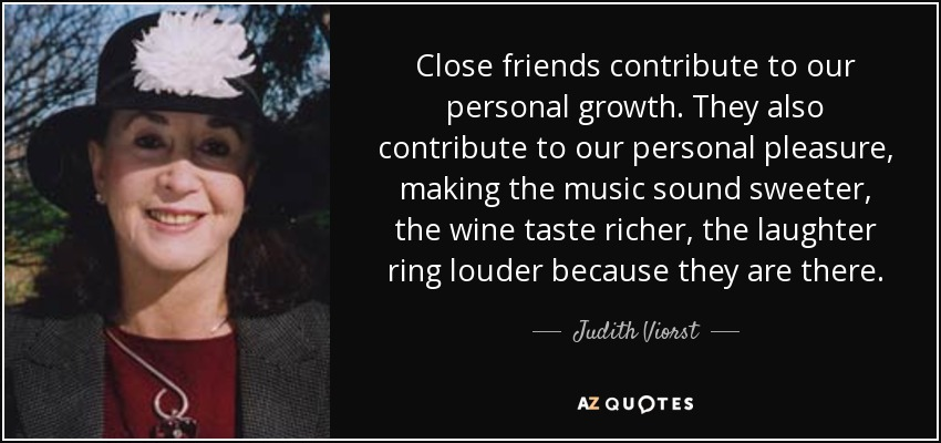 Close friends contribute to our personal growth. They also contribute to our personal pleasure, making the music sound sweeter, the wine taste richer, the laughter ring louder because they are there. - Judith Viorst