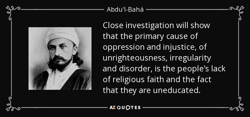 Close investigation will show that the primary cause of oppression and injustice, of unrighteousness, irregularity and disorder, is the people's lack of religious faith and the fact that they are uneducated. - Abdu'l-Bahá