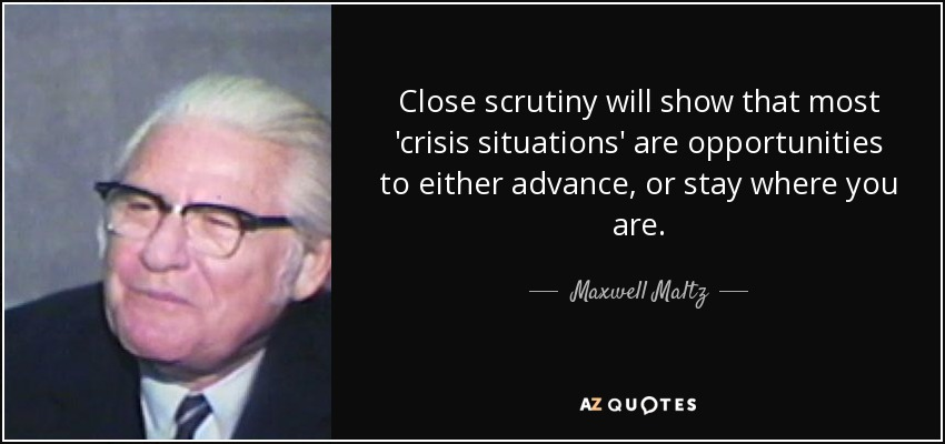 Close scrutiny will show that most 'crisis situations' are opportunities to either advance, or stay where you are. - Maxwell Maltz