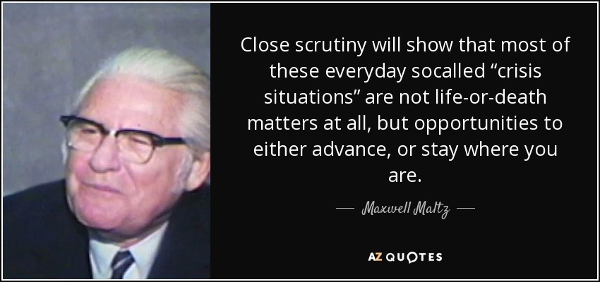 """Close scrutiny will show that most of these everyday socalled """"crisis situations"""" are not life-or-death matters at all, but opportunities to either advance, or stay where you are. - Maxwell Maltz"""