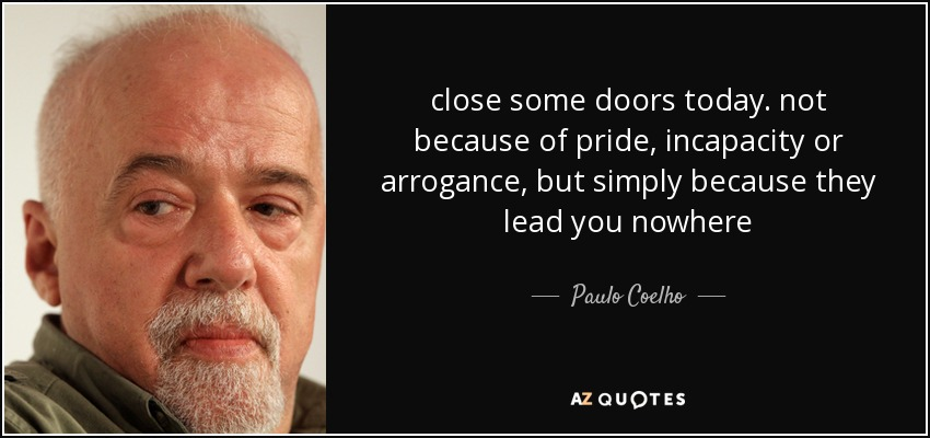 close some doors today. not because of pride, incapacity or arrogance, but simply because they lead you nowhere - Paulo Coelho