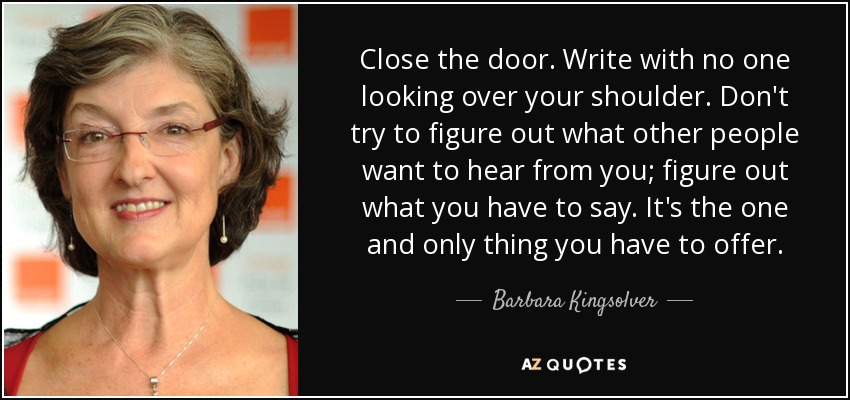 Close the door. Write with no one looking over your shoulder. Don't try to figure out what other people want to hear from you; figure out what you have to say. It's the one and only thing you have to offer. - Barbara Kingsolver