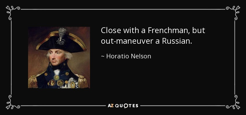 Close with a Frenchman, but out-maneuver a Russian. - Horatio Nelson