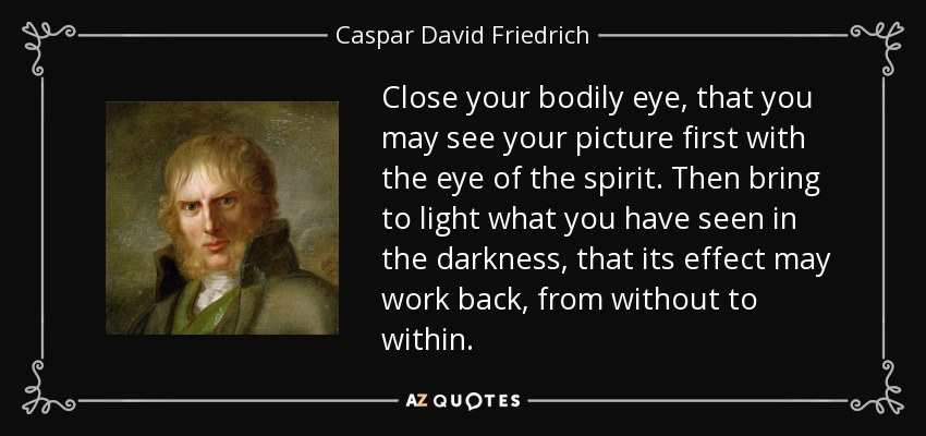 Close your bodily eye, that you may see your picture first with the eye of the spirit. Then bring to light what you have seen in the darkness, that its effect may work back, from without to within. - Caspar David Friedrich