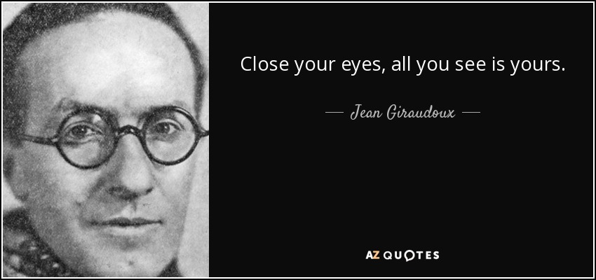 Close your eyes, all you see is yours. - Jean Giraudoux