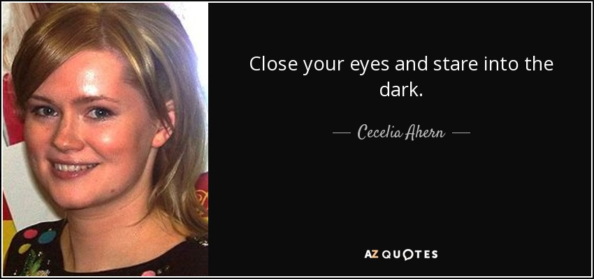 Close your eyes and stare into the dark. - Cecelia Ahern