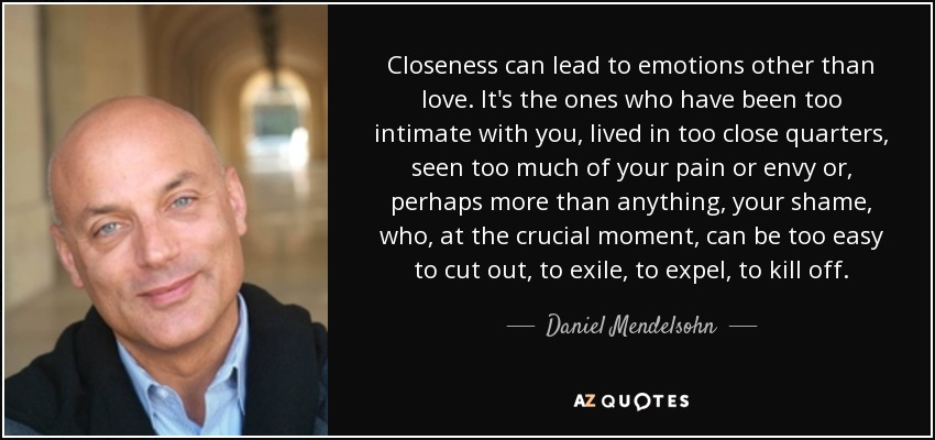 Closeness can lead to emotions other than love. It's the ones who have been too intimate with you, lived in too close quarters, seen too much of your pain or envy or, perhaps more than anything, your shame, who, at the crucial moment, can be too easy to cut out, to exile, to expel, to kill off. - Daniel Mendelsohn
