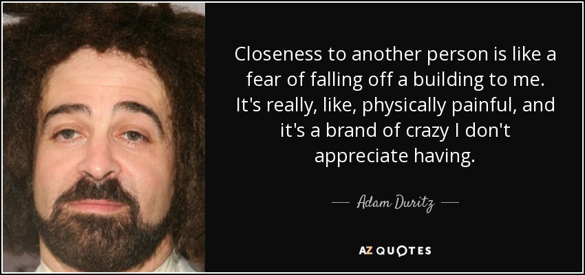 Closeness to another person is like a fear of falling off a building to me. It's really, like, physically painful, and it's a brand of crazy I don't appreciate having. - Adam Duritz