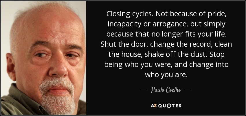 Closing cycles. Not because of pride, incapacity or arrogance, but simply because that no longer fits your life. Shut the door, change the record, clean the house, shake off the dust. Stop being who you were, and change into who you are. - Paulo Coelho