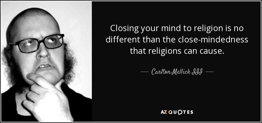 Closing your mind to religion is no different than the close-mindedness that religions can cause. - Carlton Mellick III