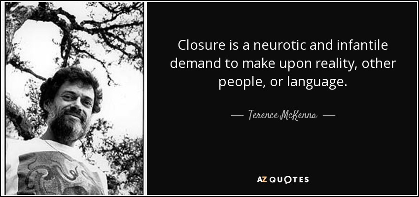 Closure is a neurotic and infantile demand to make upon reality, other people, or language. - Terence McKenna