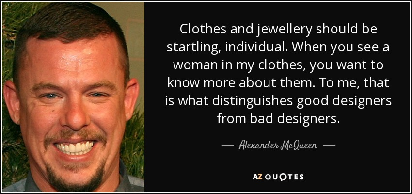 Clothes and jewellery should be startling, individual. When you see a woman in my clothes, you want to know more about them. To me, that is what distinguishes good designers from bad designers. - Alexander McQueen
