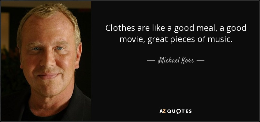Clothes are like a good meal, a good movie, great pieces of music. - Michael Kors