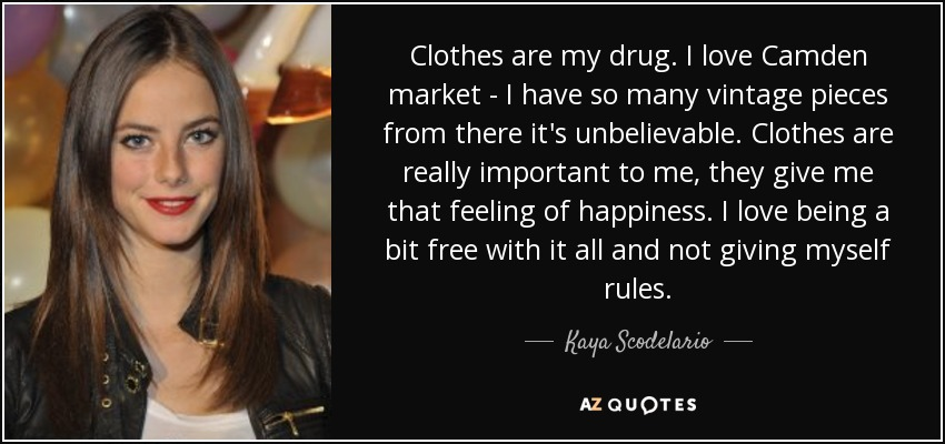 Clothes are my drug. I love Camden market - I have so many vintage pieces from there it's unbelievable. Clothes are really important to me, they give me that feeling of happiness. I love being a bit free with it all and not giving myself rules. - Kaya Scodelario