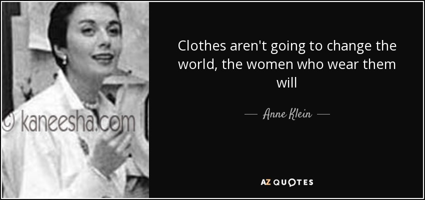 Clothes aren't going to change the world, the women who wear them will - Anne Klein