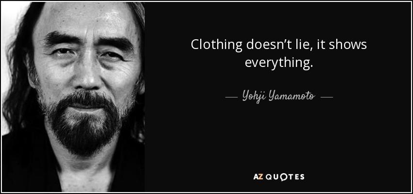 Clothing doesn't lie, it shows everything. - Yohji Yamamoto