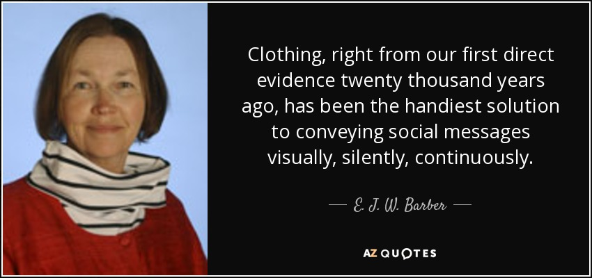 Clothing, right from our first direct evidence twenty thousand years ago, has been the handiest solution to conveying social messages visually, silently, continuously. - E. J. W. Barber