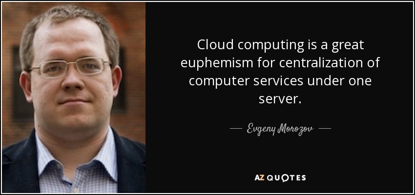 Cloud computing is a great euphemism for centralization of computer services under one server. - Evgeny Morozov