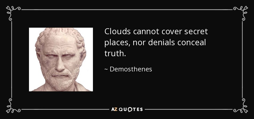 Clouds cannot cover secret places, nor denials conceal truth. - Demosthenes